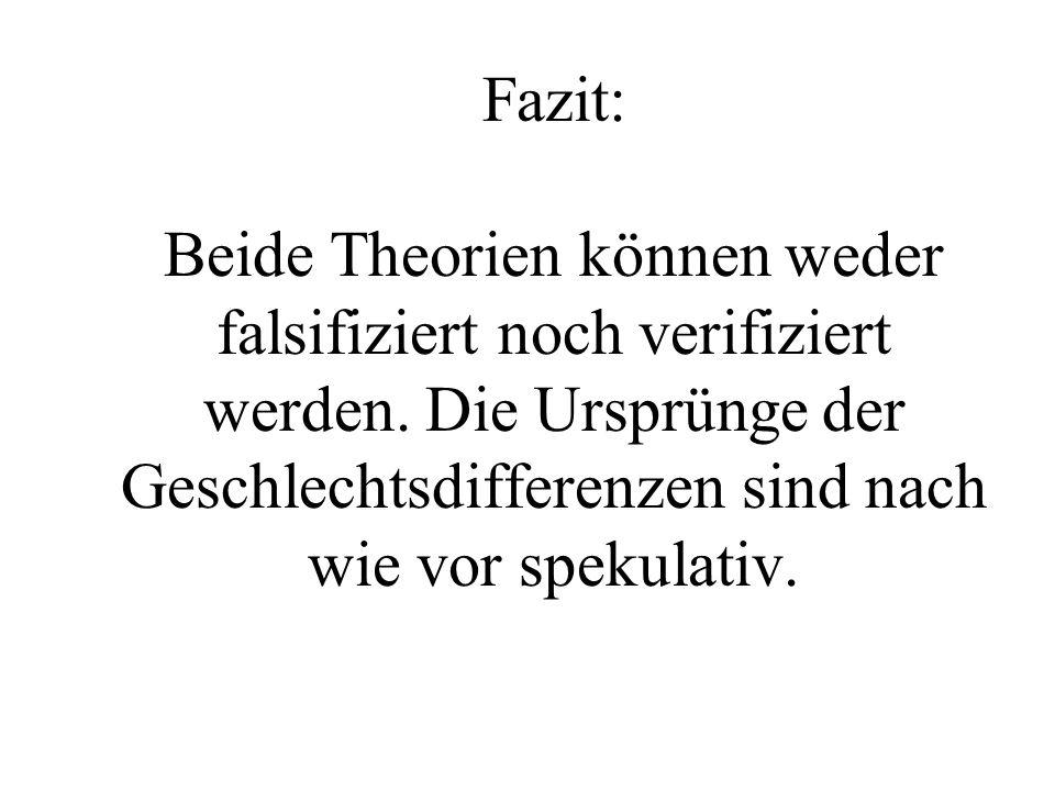 Fazit: Beide Theorien können weder falsifiziert noch verifiziert werden. Die Ursprünge der Geschlechtsdifferenzen sind nach wie vor spekulativ.