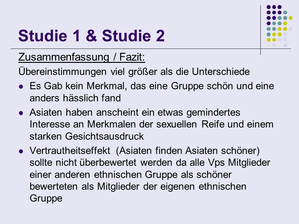 Studie 1 & Studie 2 Zusammenfassung / Fazit: Übereinstimmungen viel größer als die Unterschiede Es Gab kein Merkmal, das eine Gruppe schön und eine an