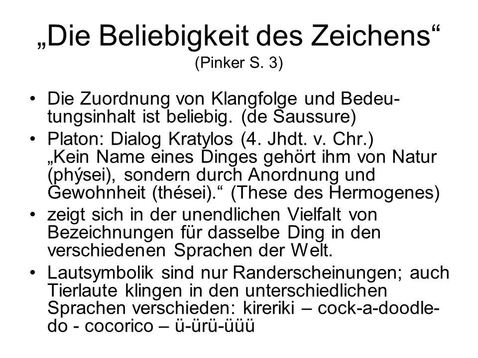Die Beliebigkeit des Zeichens (Pinker S. 3) Die Zuordnung von Klangfolge und Bedeu- tungsinhalt ist beliebig. (de Saussure) Platon: Dialog Kratylos (4