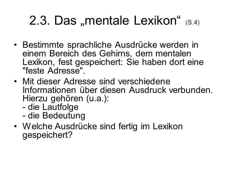2.3. Das mentale Lexikon (S.4) Bestimmte sprachliche Ausdrücke werden in einem Bereich des Gehirns, dem mentalen Lexikon, fest gespeichert: Sie haben