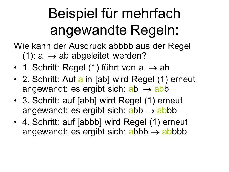Beispiel für mehrfach angewandte Regeln: Wie kann der Ausdruck abbbb aus der Regel (1): a ab abgeleitet werden.
