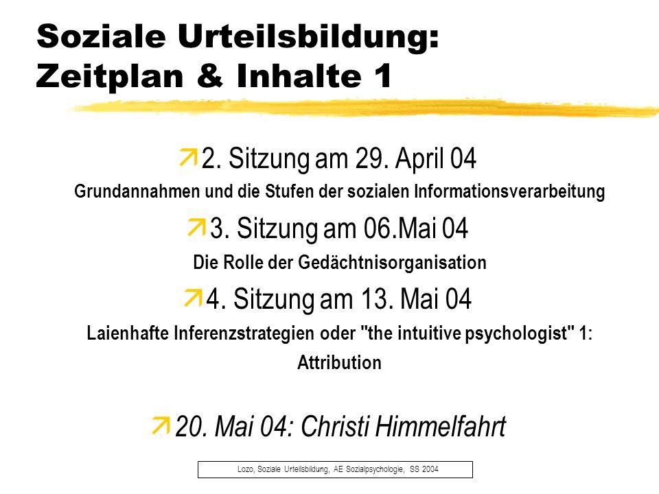 Soziale Urteilsbildung: Zeitplan & Inhalte 1 Lozo, Soziale Urteilsbildung, AE Sozialpsychologie, SS 2004 2. Sitzung am 29. April 04 Grundannahmen und
