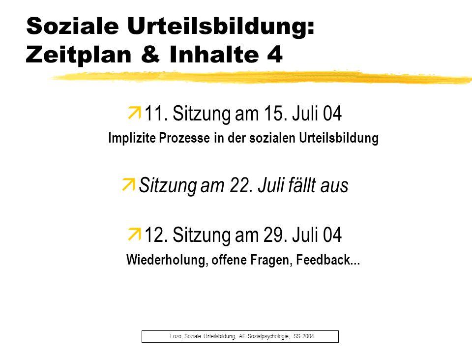 Soziale Urteilsbildung: Zeitplan & Inhalte 4 Lozo, Soziale Urteilsbildung, AE Sozialpsychologie, SS 2004 11. Sitzung am 15. Juli 04 Implizite Prozesse