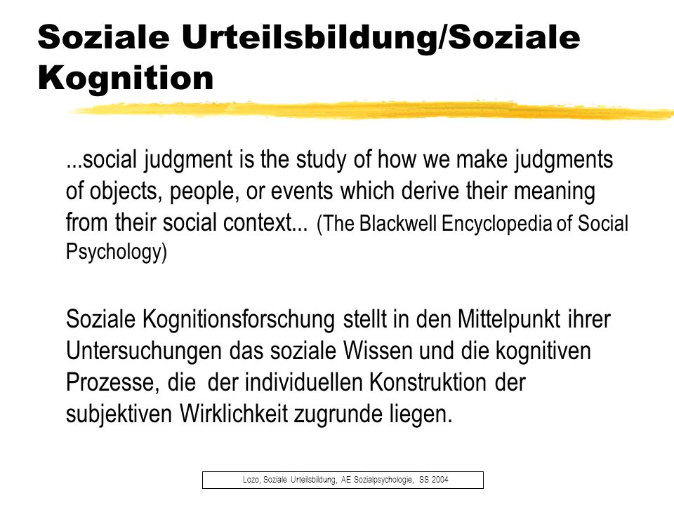 Soziale Urteilsbildung/Soziale Kognition Lozo, Soziale Urteilsbildung, AE Sozialpsychologie, SS 2004...social judgment is the study of how we make jud