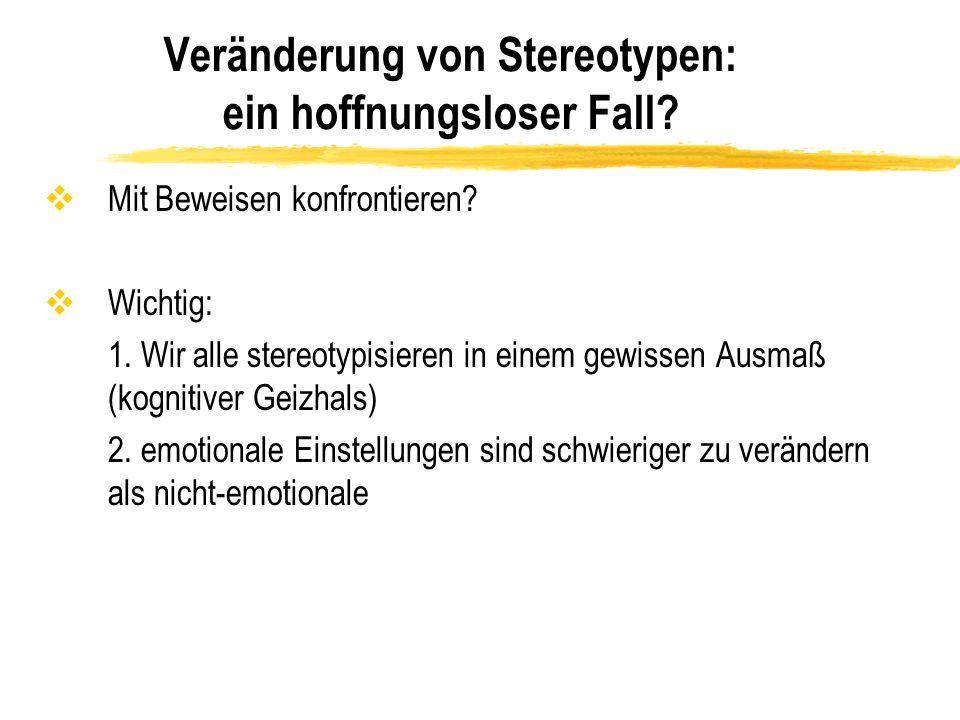 Veränderung von Stereotypen: ein hoffnungsloser Fall? vMit Beweisen konfrontieren? vWichtig: 1. Wir alle stereotypisieren in einem gewissen Ausmaß (ko