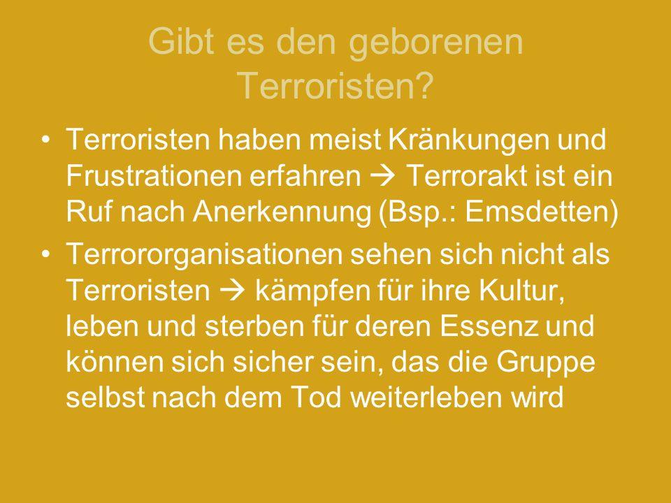 Gibt es den geborenen Terroristen? Terroristen haben meist Kränkungen und Frustrationen erfahren Terrorakt ist ein Ruf nach Anerkennung (Bsp.: Emsdett