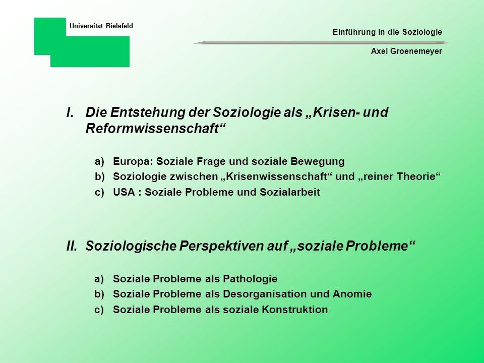 Einführung in die Soziologie Axel Groenemeyer Universität Bielefeld IV.Fragestellungen einer Soziologie sozialer Probleme a)Thematisierung und Ätiologie sozialer Probleme b)Gesellschaftlicher Kontext und Claim-Making-Activities III.Was sind soziale Probleme .