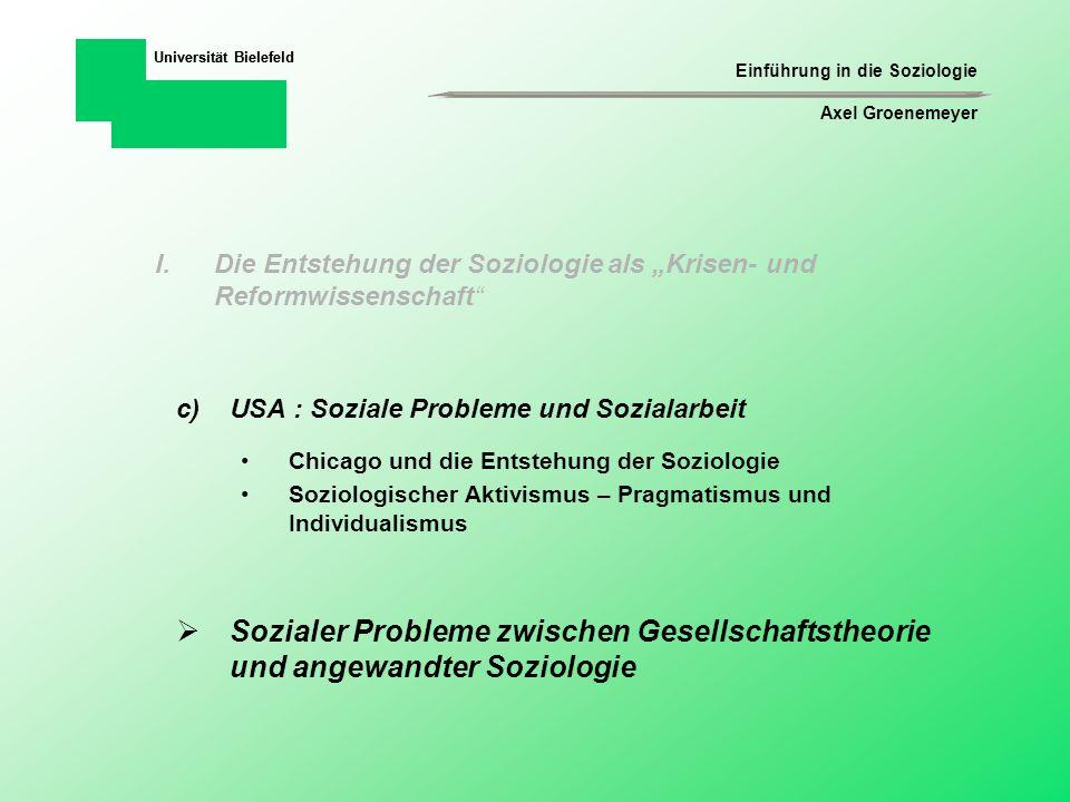 Einführung in die Soziologie Axel Groenemeyer Universität Bielefeld b)Konstruktivistische Soziologie Wie und warum sind bestimmte soziale Phänomene zu einer bestimmten Zeit und an einem bestimmten Ort als problematisch und veränderungsbedürftig konstruiert worden.