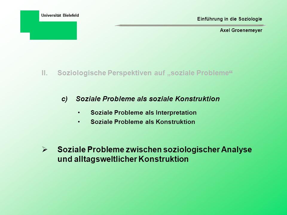 Einführung in die Soziologie Axel Groenemeyer Universität Bielefeld Als soziale Probleme bezeichnen wir die Aktivitäten von Gruppen, die – ausgehend von unterstellten Gegebenheiten – Unzufriedenheit artikulieren und Ansprüche geltend machen.