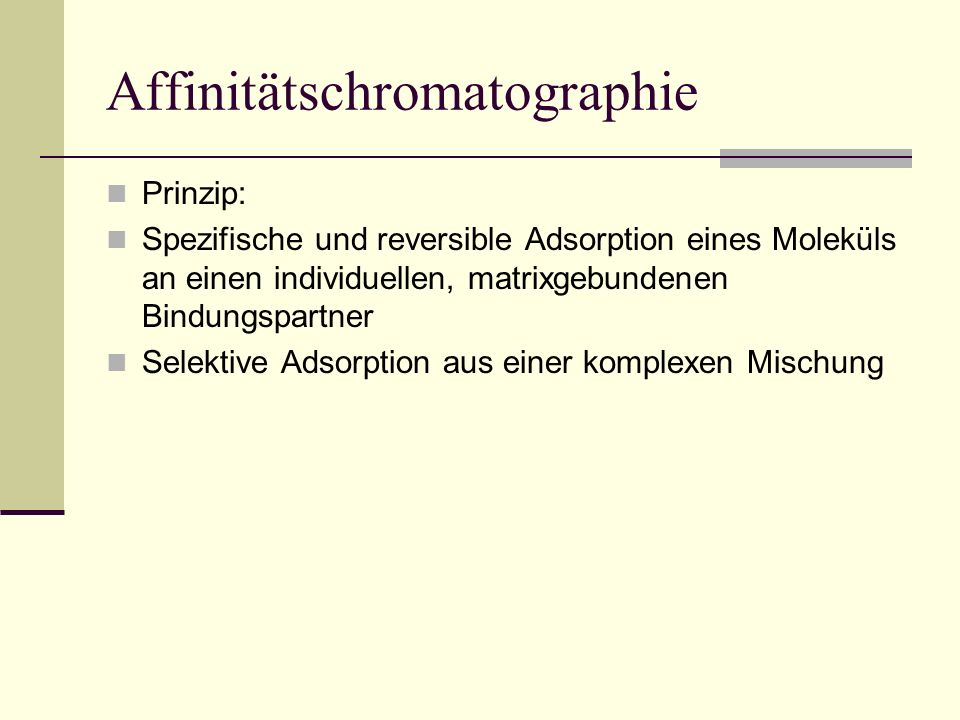 Affinitätschromatographie Prinzip: Spezifische und reversible Adsorption eines Moleküls an einen individuellen, matrixgebundenen Bindungspartner Selek