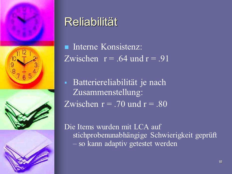 18 Reliabilität Interne Konsistenz: Zwischen r =.64 und r =.91 Batteriereliabilität je nach Zusammenstellung: Zwischen r =.70 und r =.80 Die Items wur
