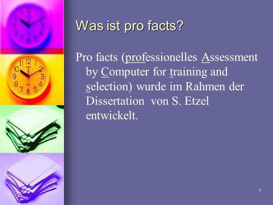 9 Was ist pro facts? Pro facts (professionelles Assessment by Computer for training and selection) wurde im Rahmen der Dissertation von S. Etzel entwi