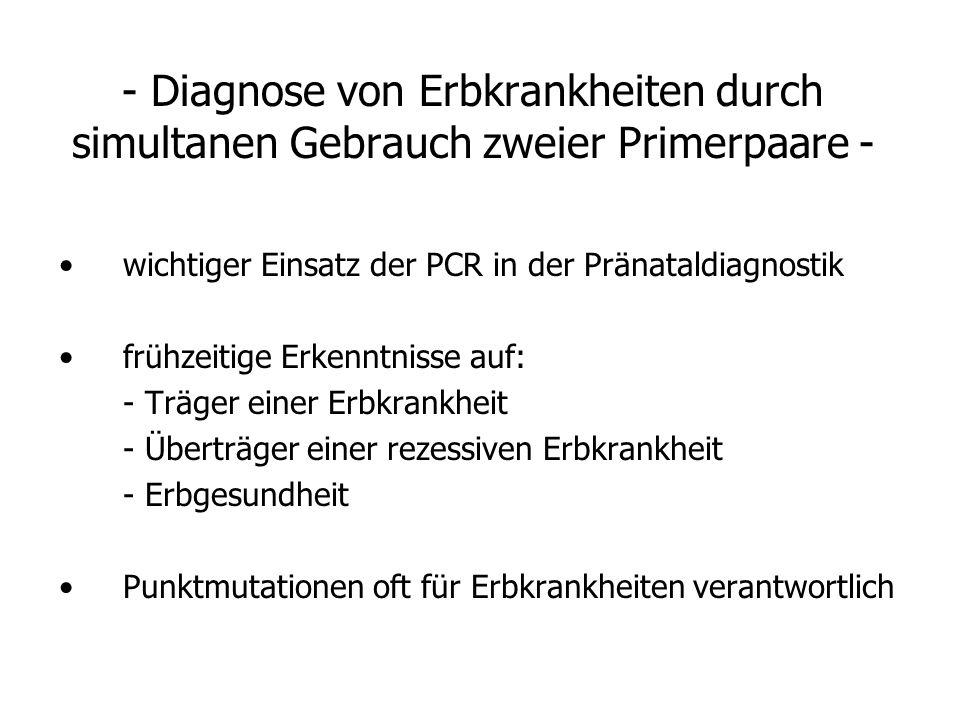 - Diagnose von Erbkrankheiten durch simultanen Gebrauch zweier Primerpaare - wichtiger Einsatz der PCR in der Pränataldiagnostik frühzeitige Erkenntni
