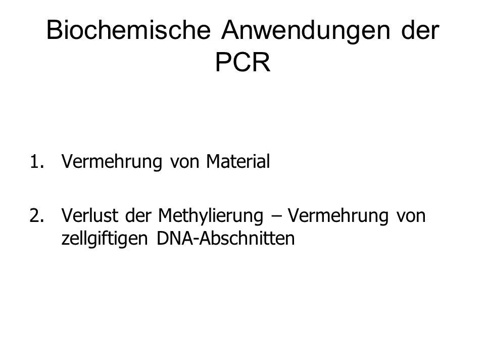 Biochemische Anwendungen der PCR 1.Vermehrung von Material 2.Verlust der Methylierung – Vermehrung von zellgiftigen DNA-Abschnitten