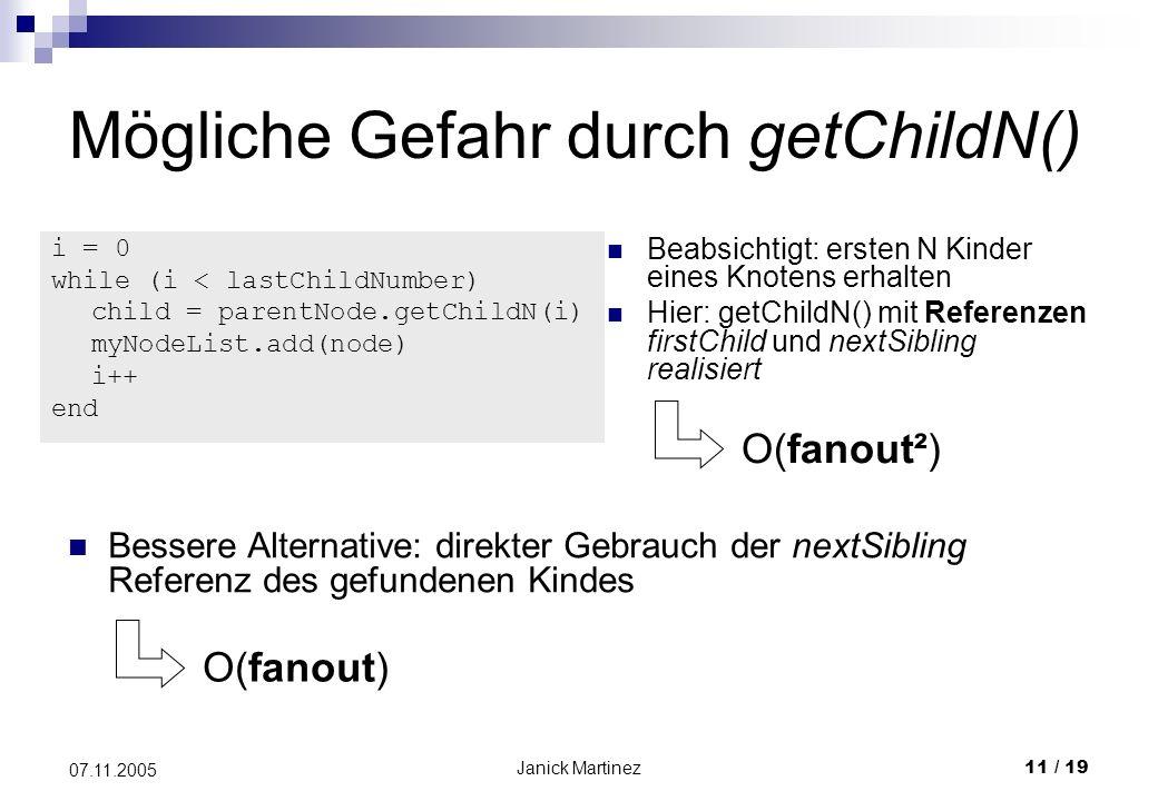 Janick Martinez11 / 19 07.11.2005 Mögliche Gefahr durch getChildN() i = 0 while (i < lastChildNumber) child = parentNode.getChildN(i) myNodeList.add(node) i++ end Beabsichtigt: ersten N Kinder eines Knotens erhalten Hier: getChildN() mit Referenzen firstChild und nextSibling realisiert O(fanout²) Bessere Alternative: direkter Gebrauch der nextSibling Referenz des gefundenen Kindes O(fanout)