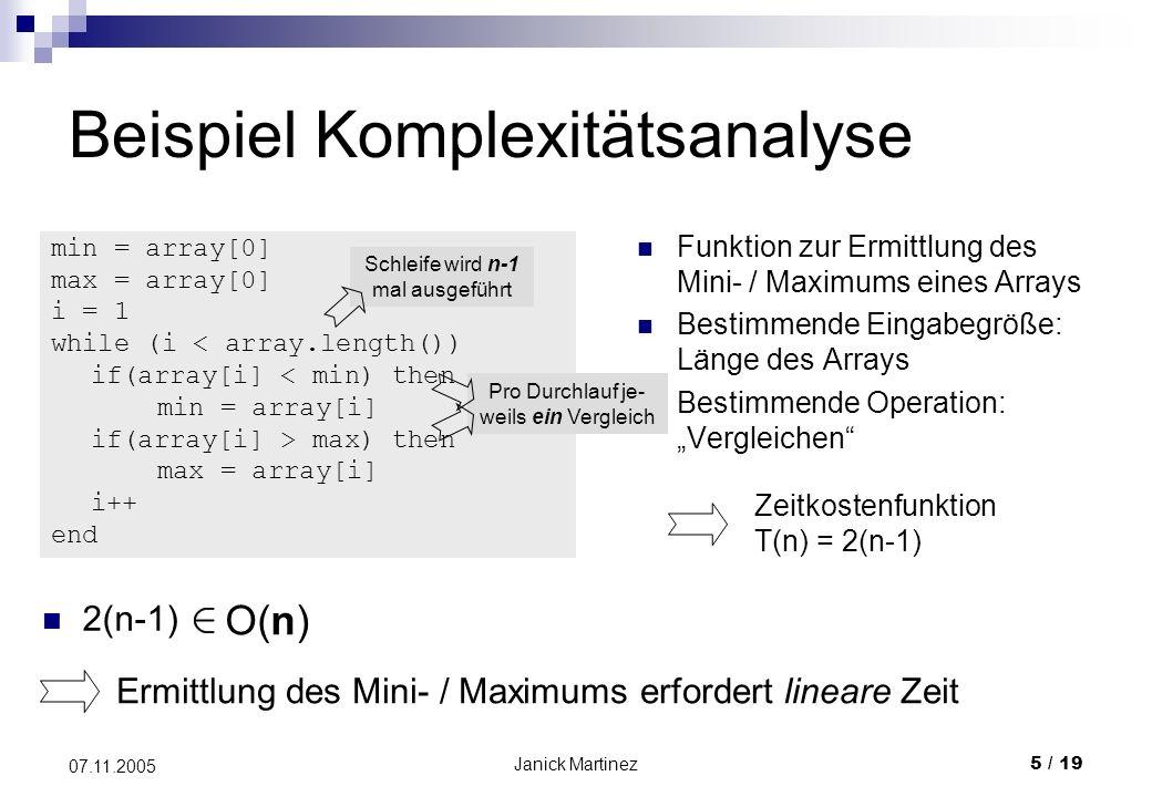 Janick Martinez5 / 19 07.11.2005 Beispiel Komplexitätsanalyse Funktion zur Ermittlung des Mini- / Maximums eines Arrays Bestimmende Eingabegröße: Länge des Arrays Bestimmende Operation: Vergleichen min = array[0] max = array[0] i = 1 while (i < array.length()) if(array[i] < min) then min = array[i] if(array[i] > max) then max = array[i] i++ end Schleife wird n-1 mal ausgeführt Pro Durchlauf je- weils ein Vergleich Zeitkostenfunktion T(n) = 2(n-1) 2(n-1) Ermittlung des Mini- / Maximums erfordert lineare Zeit O(n)