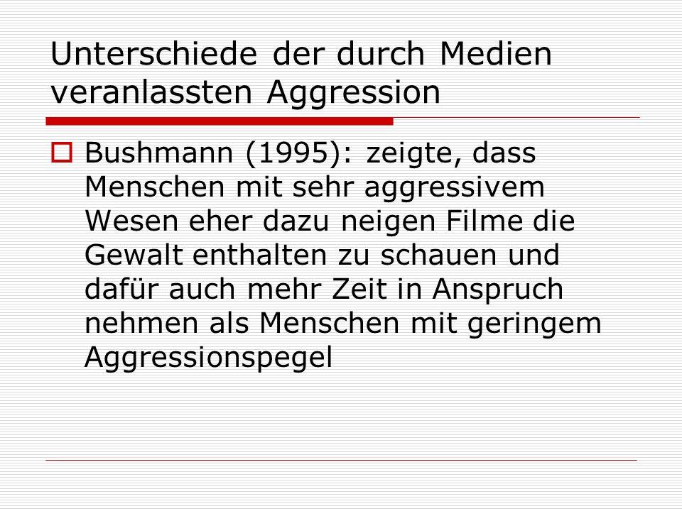Unterschiede der durch Medien veranlassten Aggression Bushmann (1995): zeigte, dass Menschen mit sehr aggressivem Wesen eher dazu neigen Filme die Gew