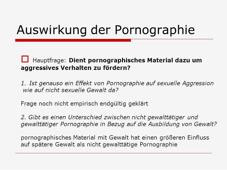 Auswirkung der Pornographie Hauptfrage: Dient pornographisches Material dazu um aggressives Verhalten zu fördern? 1.Ist genauso ein Effekt von Pornogr