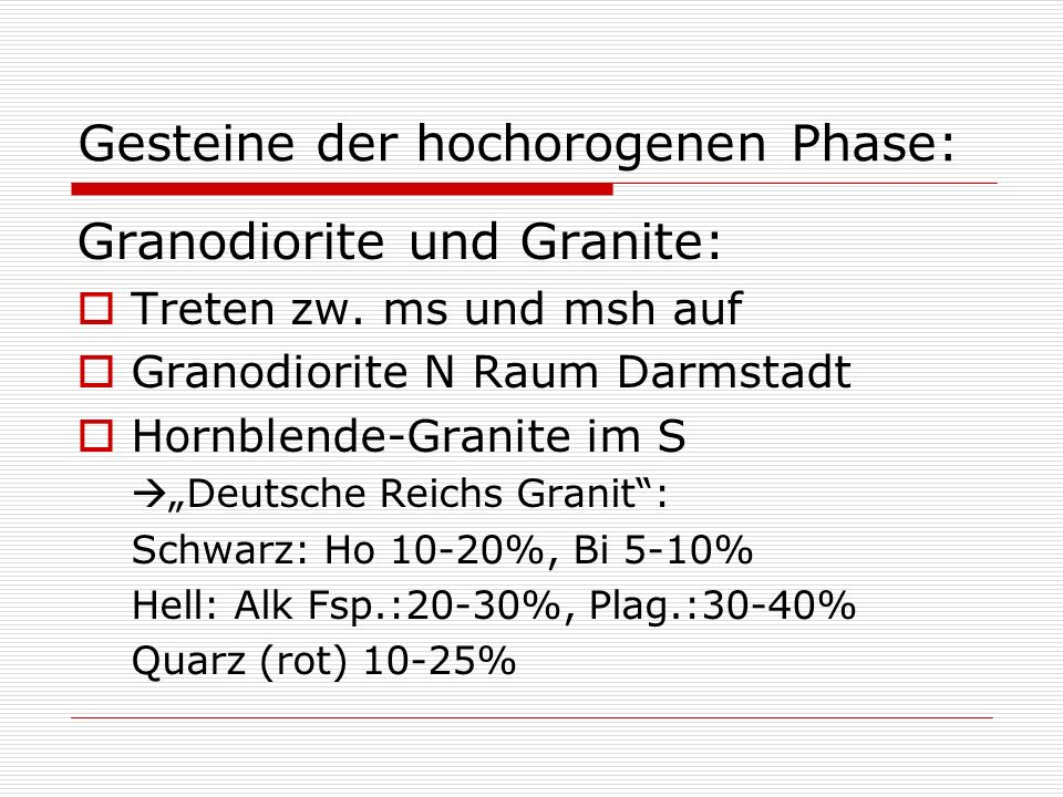 Gesteine der hochorogenen Phase: Granodiorite und Granite: Treten zw. ms und msh auf Granodiorite N Raum Darmstadt Hornblende-Granite im S Deutsche Re
