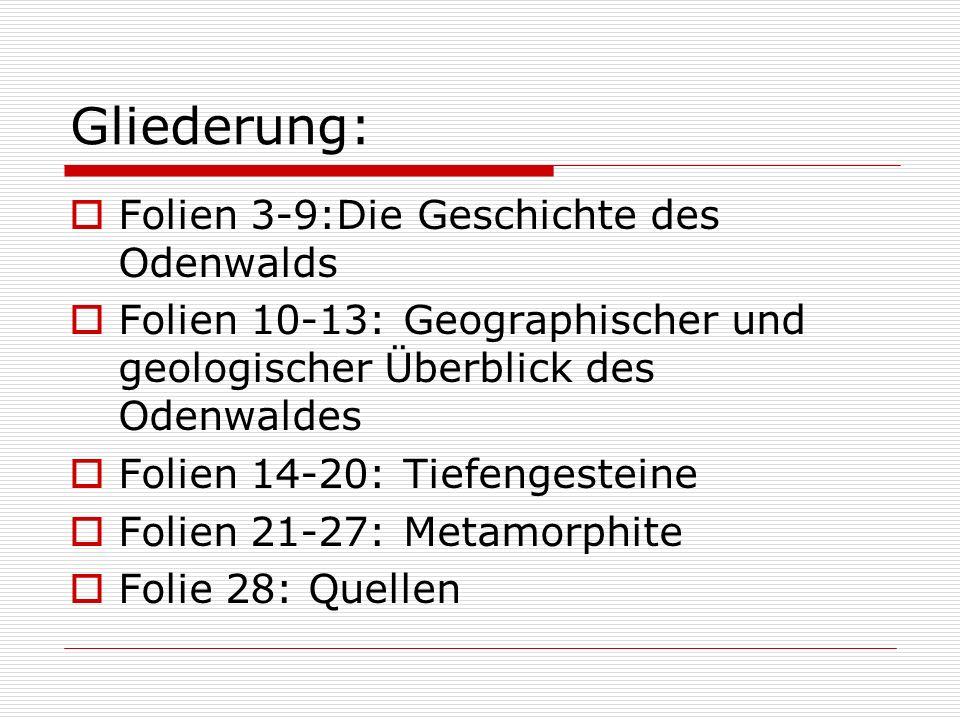 Gliederung: Folien 3-9:Die Geschichte des Odenwalds Folien 10-13: Geographischer und geologischer Überblick des Odenwaldes Folien 14-20: Tiefengestein