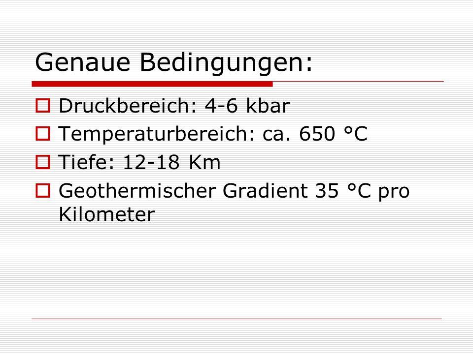 Genaue Bedingungen: Druckbereich: 4-6 kbar Temperaturbereich: ca. 650 °C Tiefe: 12-18 Km Geothermischer Gradient 35 °C pro Kilometer