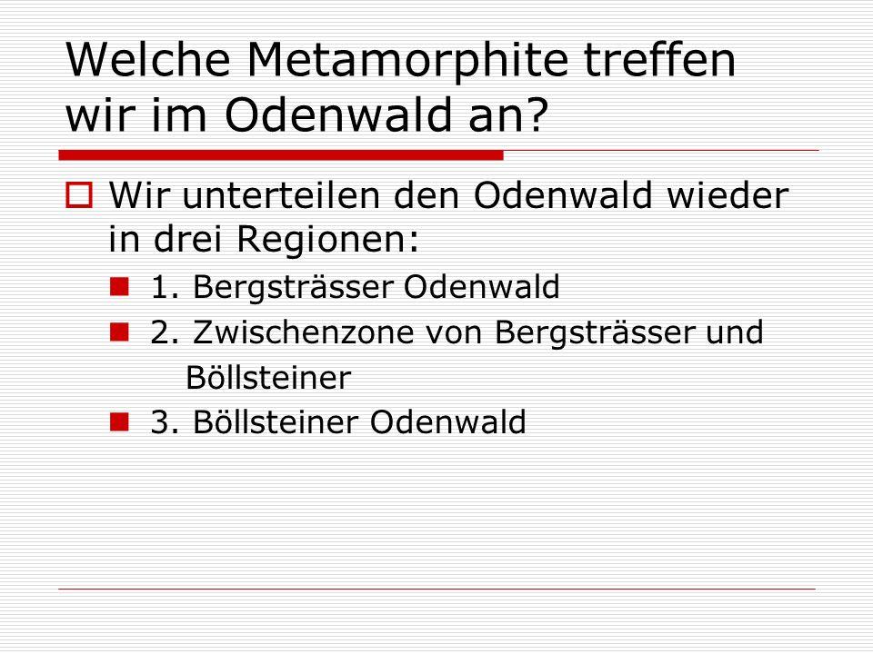Welche Metamorphite treffen wir im Odenwald an? Wir unterteilen den Odenwald wieder in drei Regionen: 1. Bergsträsser Odenwald 2. Zwischenzone von Ber