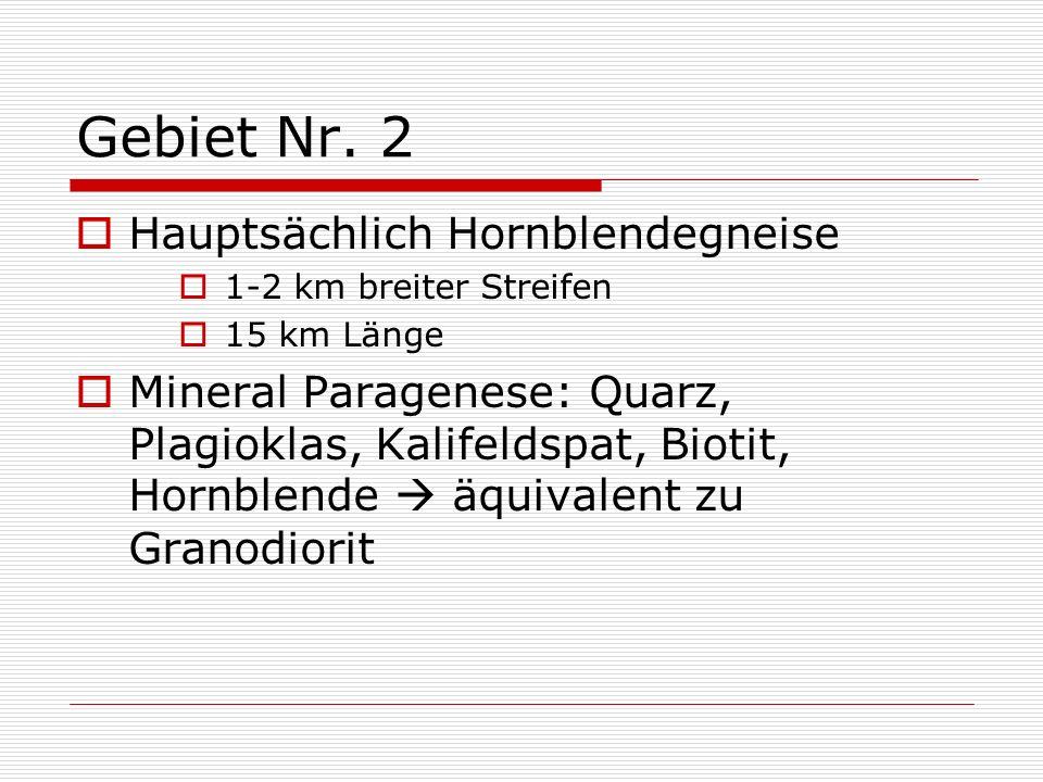 Gebiet Nr. 2 Hauptsächlich Hornblendegneise 1-2 km breiter Streifen 15 km Länge Mineral Paragenese: Quarz, Plagioklas, Kalifeldspat, Biotit, Hornblend