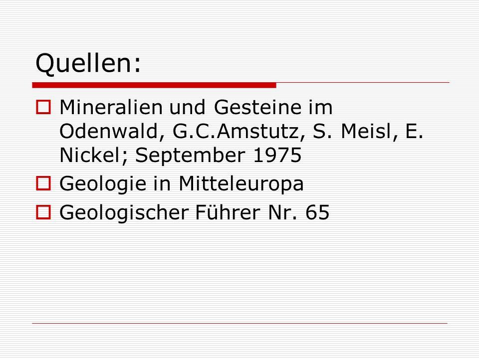 Quellen: Mineralien und Gesteine im Odenwald, G.C.Amstutz, S. Meisl, E. Nickel; September 1975 Geologie in Mitteleuropa Geologischer Führer Nr. 65
