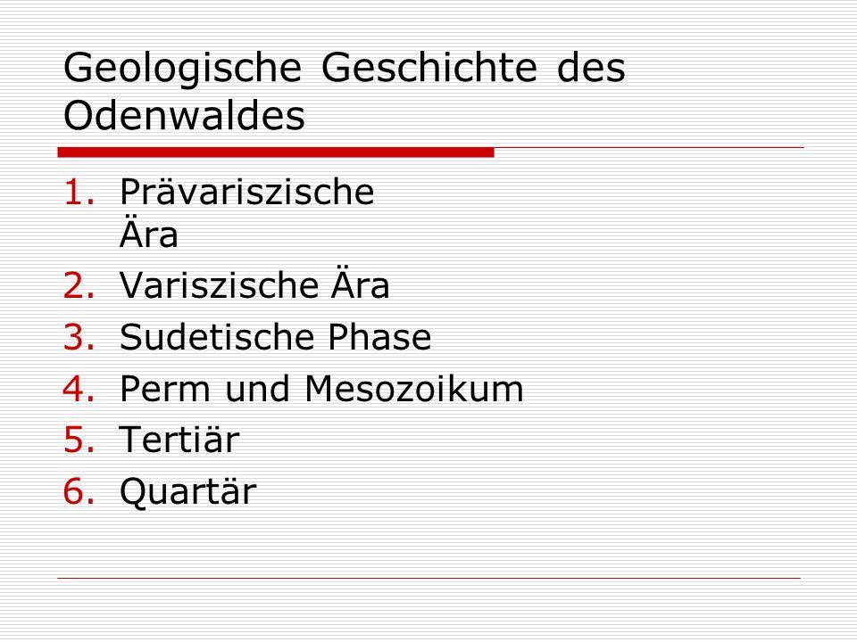 Geologische Geschichte des Odenwaldes 1.Prävariszische Ära 2.Variszische Ära 3.Sudetische Phase 4.Perm und Mesozoikum 5.Tertiär 6.Quartär