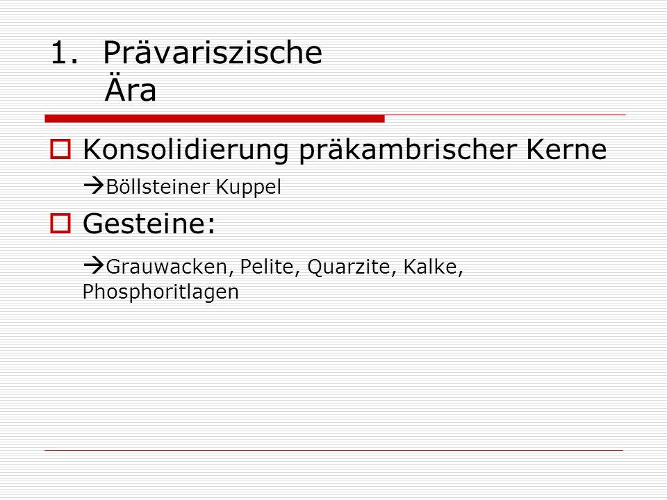 1. Prävariszische Ära Konsolidierung präkambrischer Kerne Böllsteiner Kuppel Gesteine: Grauwacken, Pelite, Quarzite, Kalke, Phosphoritlagen