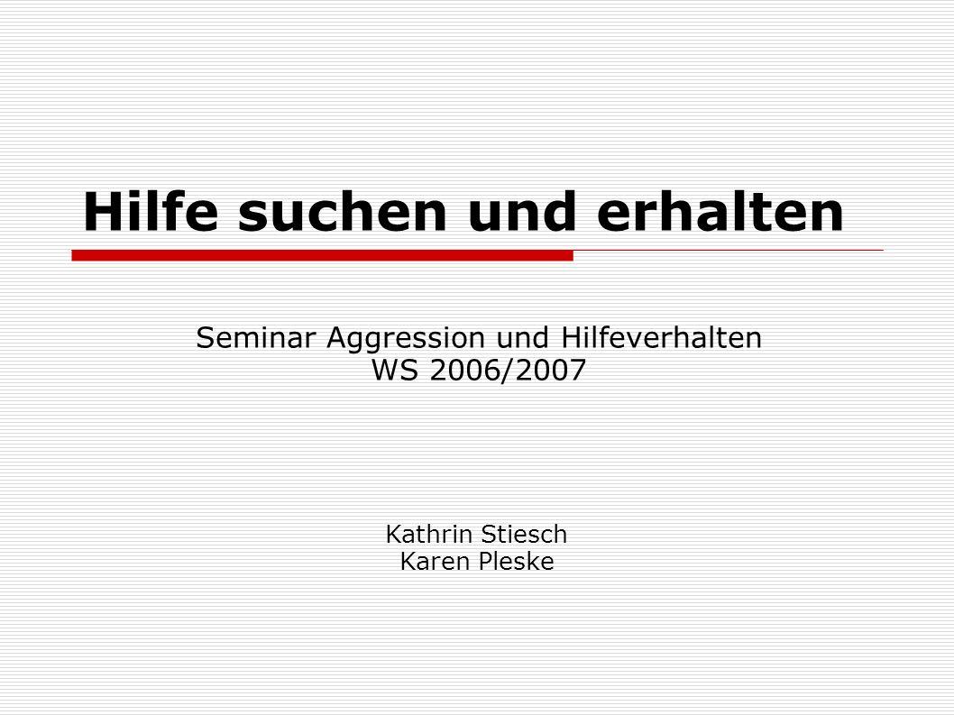 Kathrin Stiesch Karen Pleske Hilfe suchen und erhalten Seminar Aggression und Hilfeverhalten WS 2006/2007