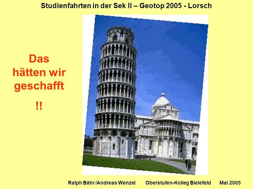 Studienfahrten in der Sek II – Geotop 2005 - Lorsch Ralph Bähr /Andreas Wenzel Oberstufen-Kolleg Bielefeld Mai 2005 Das hätten wir geschafft !!