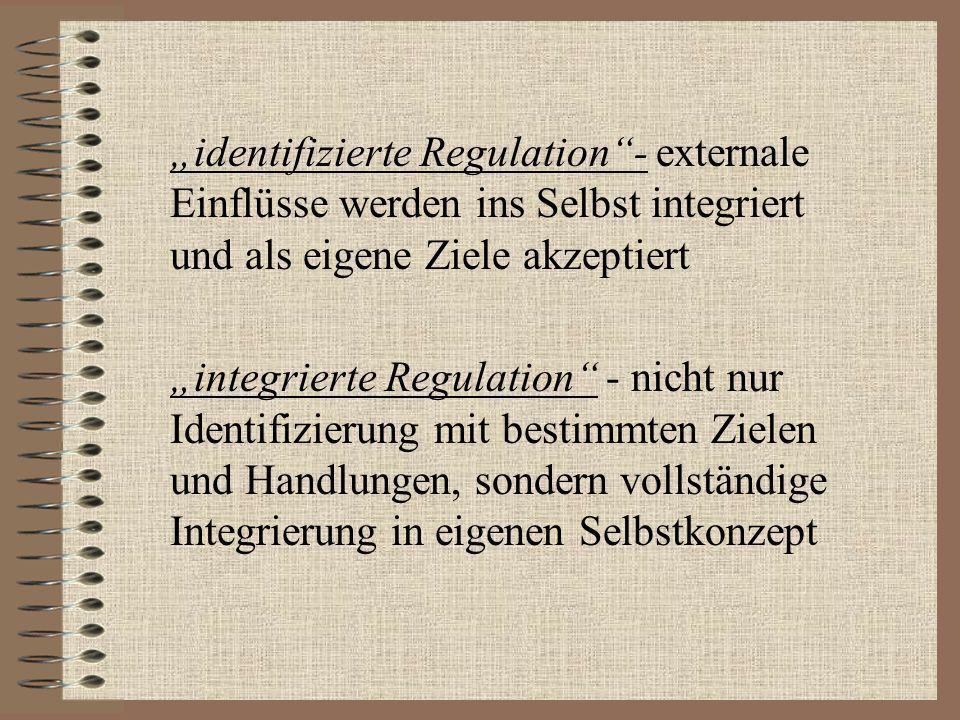 identifizierte Regulation- externale Einflüsse werden ins Selbst integriert und als eigene Ziele akzeptiert integrierte Regulation - nicht nur Identif