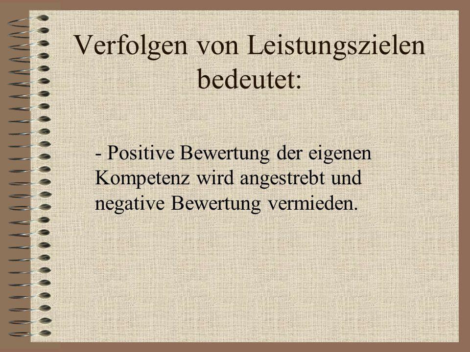 Verfolgen von Leistungszielen bedeutet: - Positive Bewertung der eigenen Kompetenz wird angestrebt und negative Bewertung vermieden.