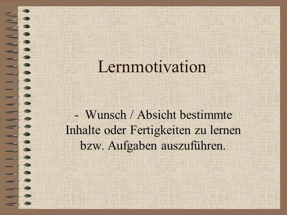 Lernmotivation - Wunsch / Absicht bestimmte Inhalte oder Fertigkeiten zu lernen bzw. Aufgaben auszuführen.