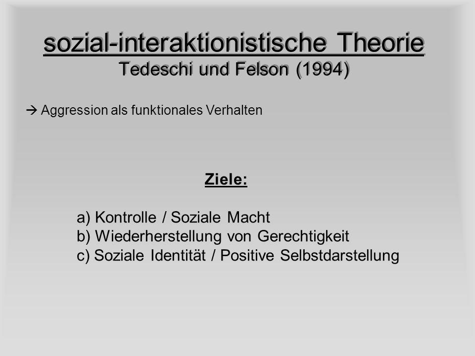 sozial-interaktionistische Theorie Tedeschi und Felson (1994) Aggression als funktionales Verhalten Ziele: a) Kontrolle / Soziale Macht b) Wiederherst