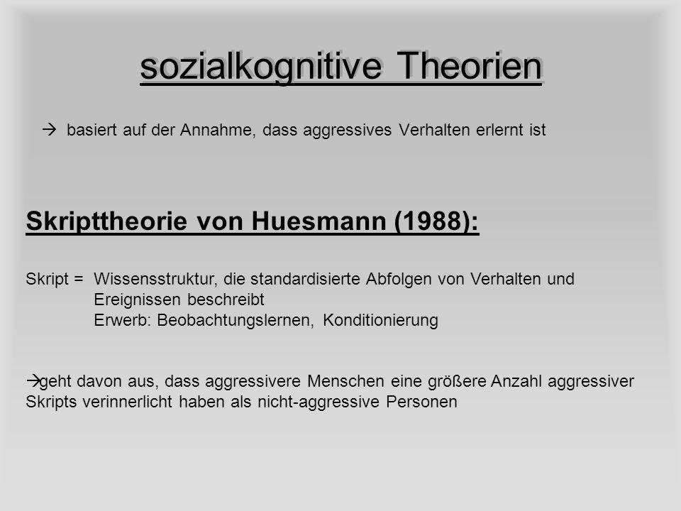 sozialkognitive Theorien basiert auf der Annahme, dass aggressives Verhalten erlernt ist Skripttheorie von Huesmann (1988): Skript = Wissensstruktur,