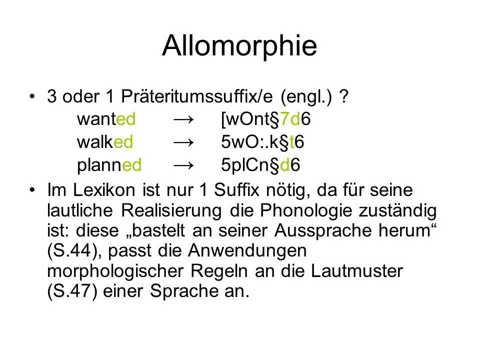 Allomorphie 3 oder 1 Präteritumssuffix/e (engl.) ? wanted [wOnt§7d6 walked 5wO:.k§t6 planned 5plCn§d6 Im Lexikon ist nur 1 Suffix nötig, da für seine