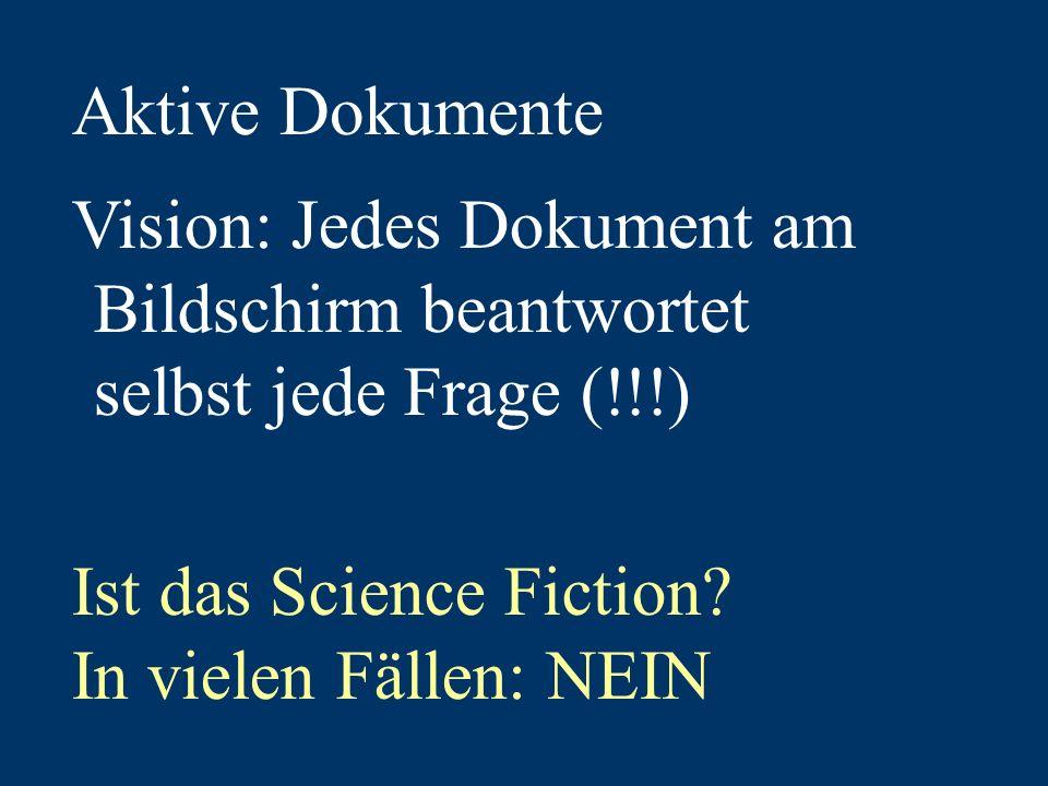 Aktive Dokumente Vision: Jedes Dokument am Bildschirm beantwortet selbst jede Frage (!!!) Ist das Science Fiction.