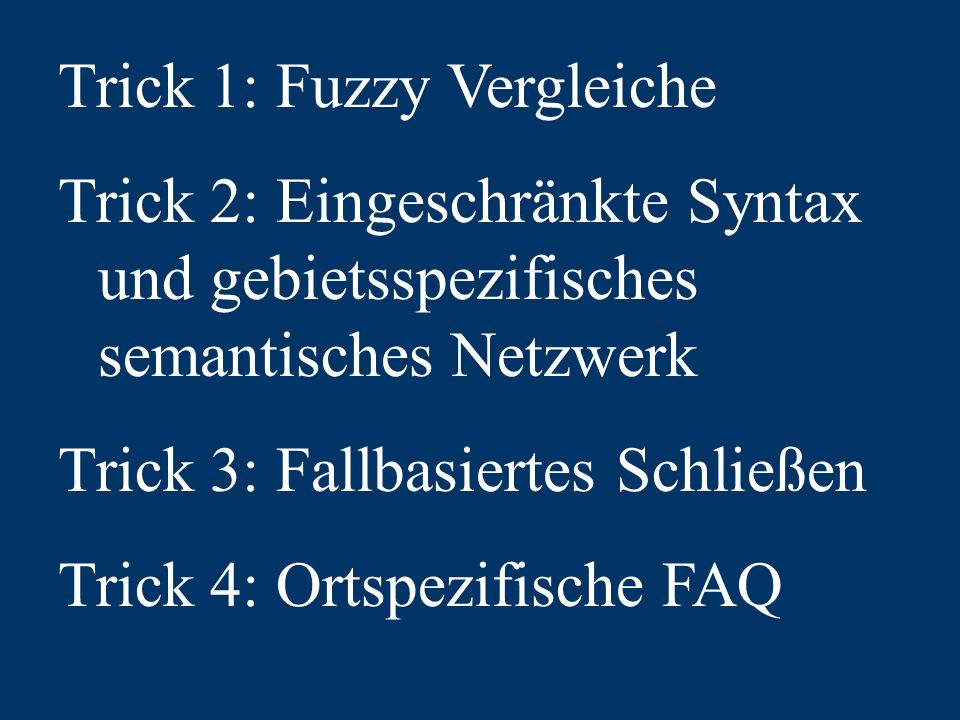 Trick 1: Fuzzy Vergleiche Trick 2: Eingeschränkte Syntax und gebietsspezifisches semantisches Netzwerk Trick 3: Fallbasiertes Schließen Trick 4: Ortspezifische FAQ