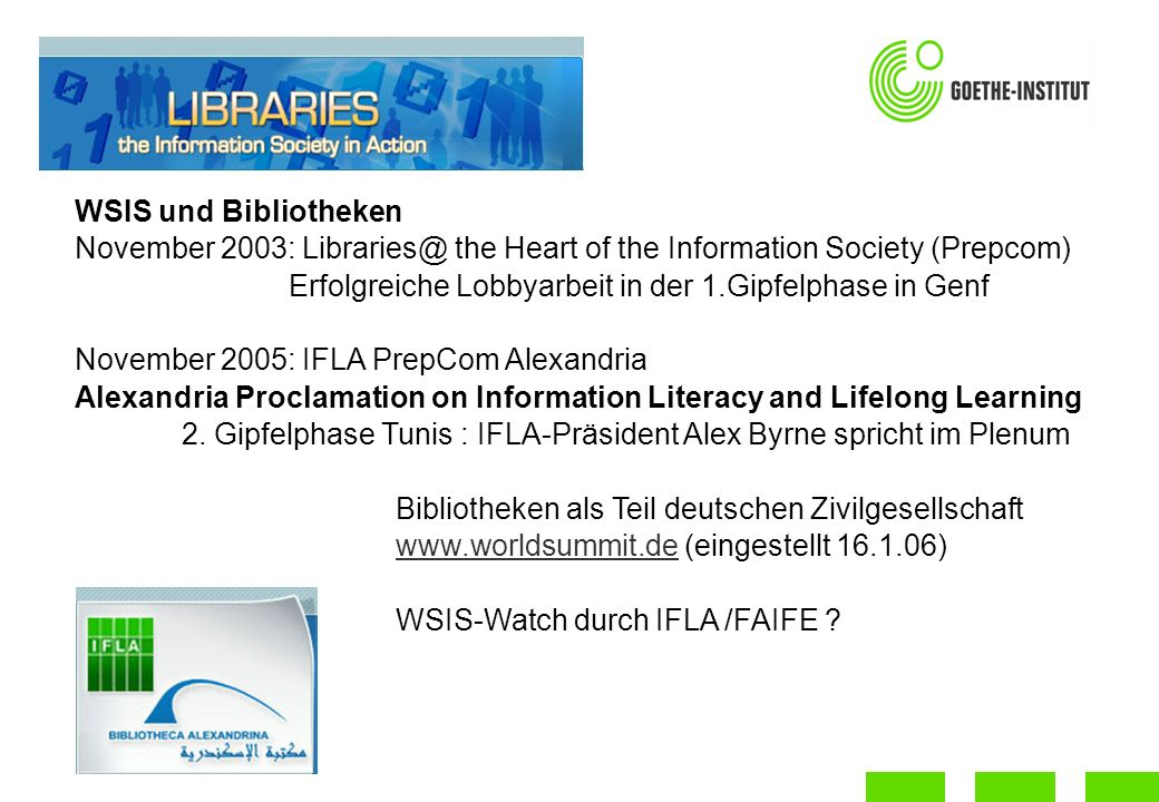 WSIS und Bibliotheken November 2003: the Heart of the Information Society (Prepcom) Erfolgreiche Lobbyarbeit in der 1.Gipfelphase in Genf November 2005: IFLA PrepCom Alexandria Alexandria Proclamation on Information Literacy and Lifelong Learning 2.