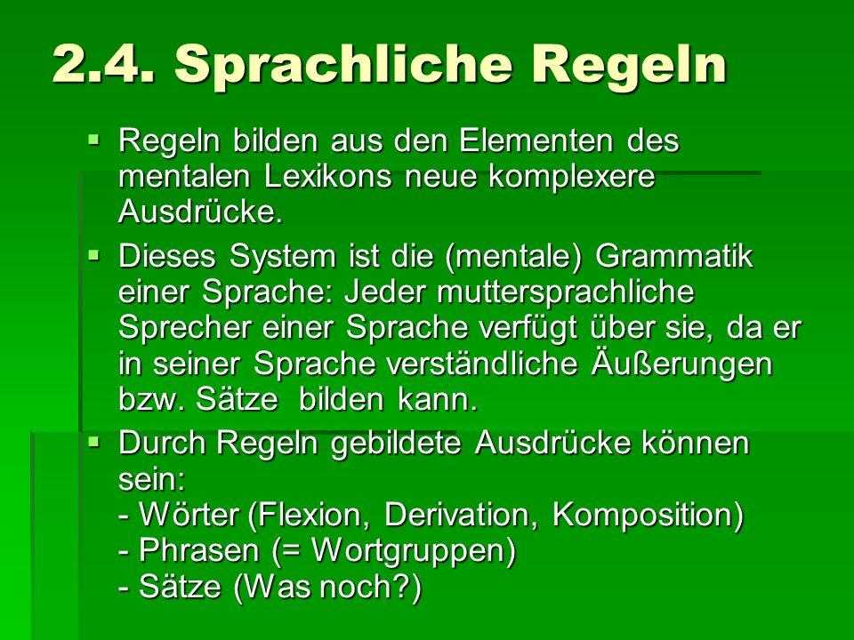 2.4. Sprachliche Regeln Regeln bilden aus den Elementen des mentalen Lexikons neue komplexere Ausdrücke. Regeln bilden aus den Elementen des mentalen