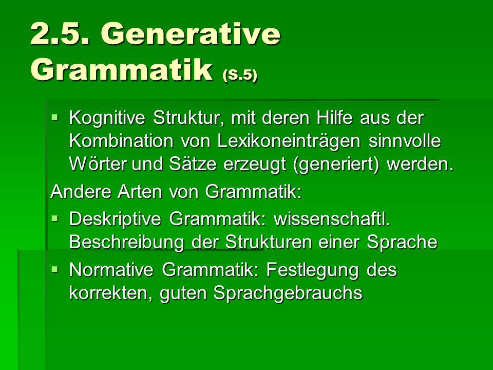 2.5. Generative Grammatik (S.5) Kognitive Struktur, mit deren Hilfe aus der Kombination von Lexikoneinträgen sinnvolle Wörter und Sätze erzeugt (gener