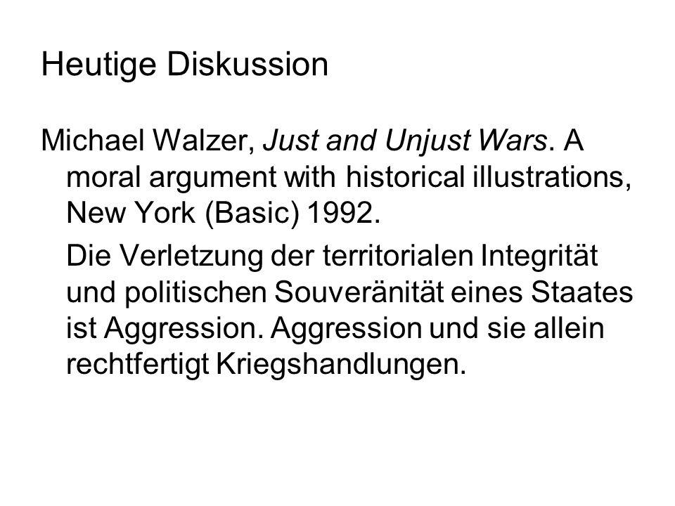Heutige Diskussion Michael Walzer, Just and Unjust Wars. A moral argument with historical illustrations, New York (Basic) 1992. Die Verletzung der ter
