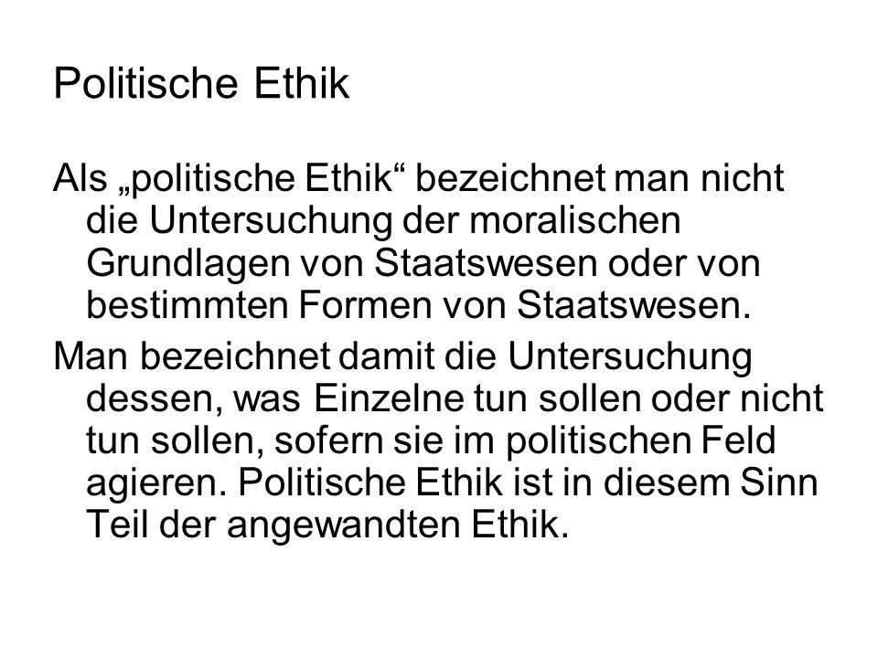 Politische Ethik Das Grundproblem der politischen Ethik, das in vielen einzelnen Fragen wiederkehrt, ist dies: Unterliegen Menschen, die im politischen Feld agieren, anderen moralischen Anforderungen als Menschen, die nicht im politischen Feld handeln?