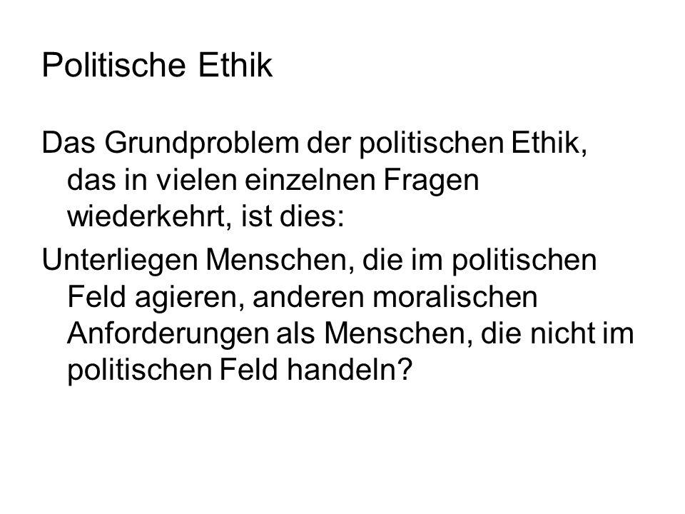 Politische Ethik Das Grundproblem der politischen Ethik, das in vielen einzelnen Fragen wiederkehrt, ist dies: Unterliegen Menschen, die im politische