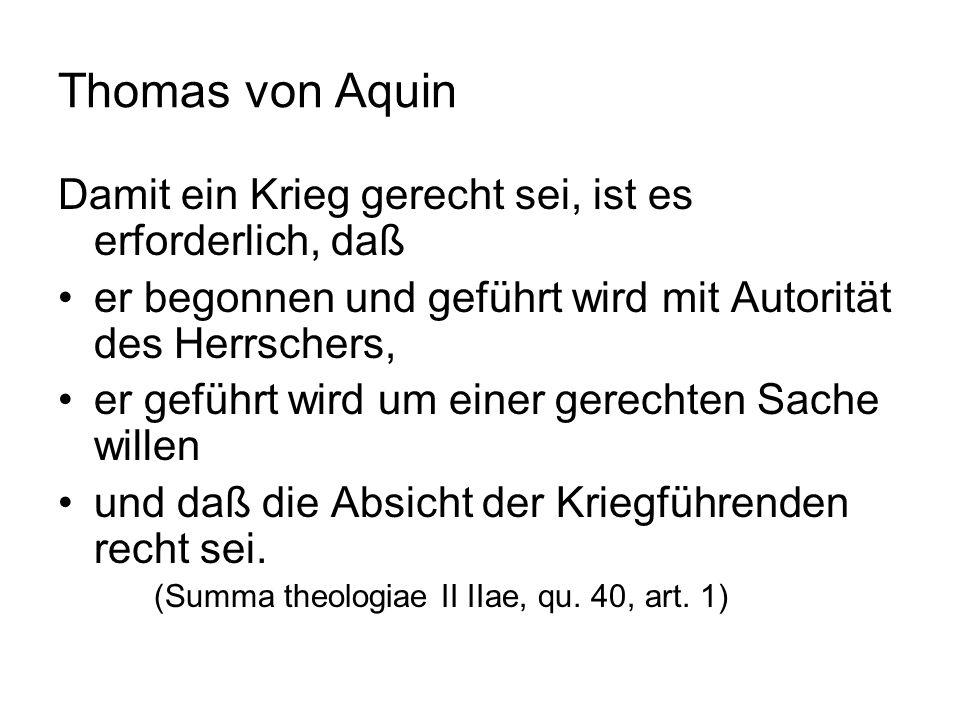Thomas von Aquin Die Autorität des Herrschers ist erforderlich, weil Kriege nach der Formel Augustins der Wiederherstellung eines Rechtszustandes dienen, zwischenstaatlich aber nur die Völker, nicht die Individuen zum Handeln berechtigt sind.