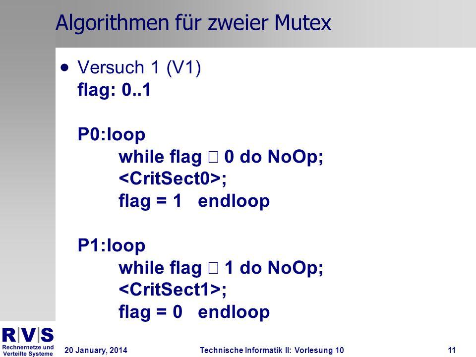 20 January, 2014Technische Informatik II: Vorlesung 1011 Algorithmen für zweier Mutex Versuch 1 (V1) flag: 0..1 P0:loop while flag 0 do NoOp; ; flag = 1 endloop P1:loop while flag 1 do NoOp; ; flag = 0 endloop