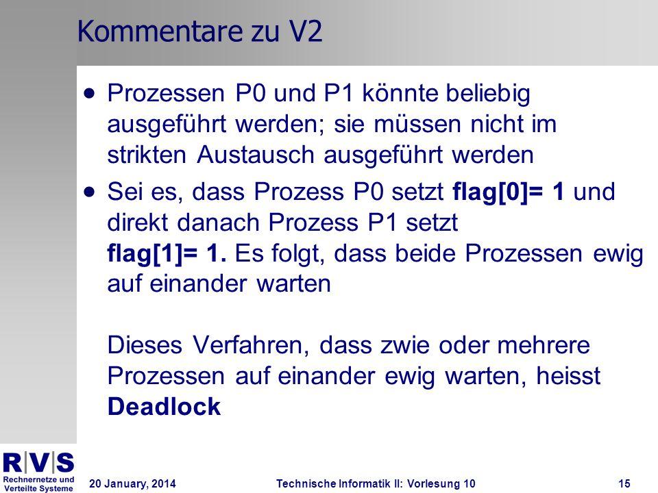 20 January, 2014Technische Informatik II: Vorlesung 1015 Kommentare zu V2 Prozessen P0 und P1 könnte beliebig ausgeführt werden; sie müssen nicht im strikten Austausch ausgeführt werden Sei es, dass Prozess P0 setzt flag[0]= 1 und direkt danach Prozess P1 setzt flag[1]= 1.