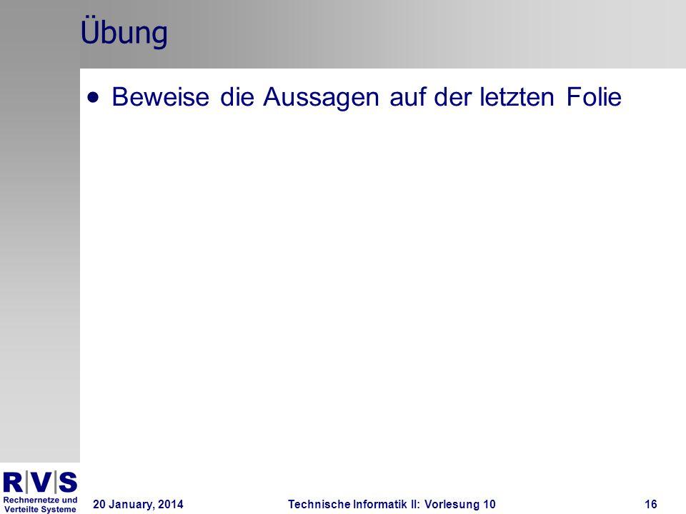 20 January, 2014Technische Informatik II: Vorlesung 1016 Übung Beweise die Aussagen auf der letzten Folie